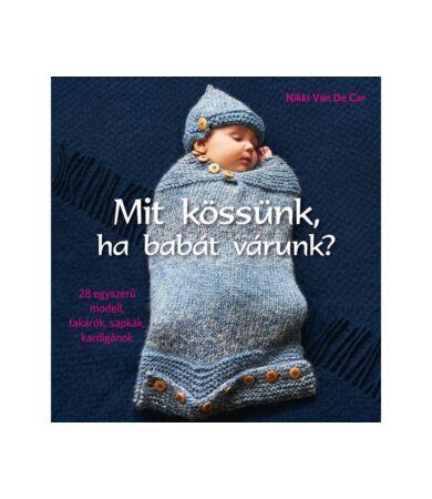 Mit kössünk, ha babát várunk? - 28 egyszerű modell, takarók, sapkák, kardigánok